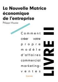 La nouvelle matrice économique de l'entreprise. Volume 2, Comment créer votre propre modèle d'affaires commercial marketing-ventes