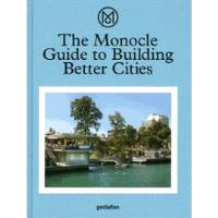 THE MONOCLE GUIDE TO BUILDING BETTER CITIES /ANGLAIS