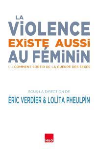 La violence existe aussi au féminin ou Comment sortir de la guerre des sexes