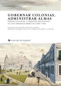 Gobernar colonias, administrar almas : poder colonial y ordenes religiosas en los imperios ibericos, 1808-1930