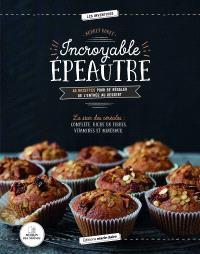 Incroyable épeautre : 40 recettes pour se régaler de l'entrée au dessert : la star des céréales, complète, riche en fibres, vitamines et minéraux