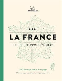 La France des lieux trois étoiles : 250 lieux qui valent le voyage : et comment faire de chacun une expérience unique