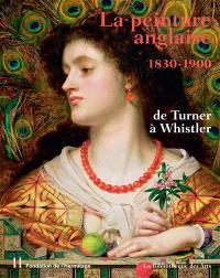 La peinture anglaise : 1830-1900 : de Turner à Whistler