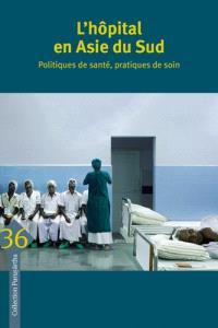 L'hôpital en Asie du Sud : politiques de santé, pratiques de soin = Hospital in South Asia : health policies, care practices