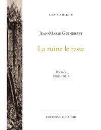La ruine et le reste : poèmes : 1988-2018