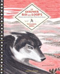 Le dernier roi des loups : l'histoire vraie de Lobo le loup et d'Ernest Seton le chasseur