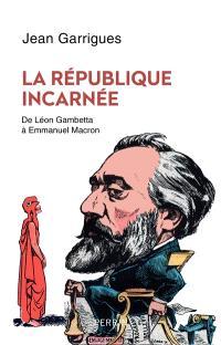 La République incarnée : de Léon Gambetta à Emmanuel Macron