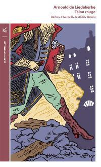 Talon rouge : Barbey d'Aurevilly, le dandy absolu