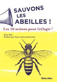 Sauvons les abeilles ! : les 10 actions pour (ré)agir !