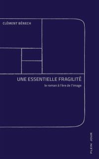 Une essentielle fragilité : le roman à l'ère de l'image