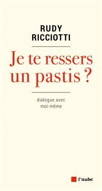 Je te ressers un pastis ? : dialogue avec moi-même