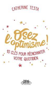 Osez l'optimisme ! : 10 clés pour réenchanter un peu, beaucoup, à la folie votre quotidien