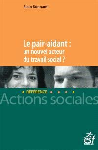 Le pair aidant : un nouvel acteur du travail social ? : nouveaux enjeux, nouvelle approche du soutien et de l'accompagnement