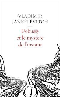Debussy et le mystère de l'instant : avec 46 exemples musicaux