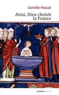 Ainsi, Dieu choisit la France : la véritable histoire de la fille aînée de l'Eglise