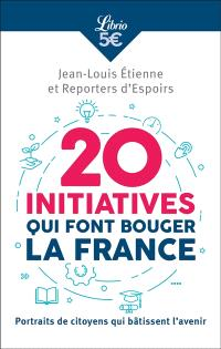 20 initiatives qui font bouger la France : portraits de citoyens qui bâtissent l'avenir