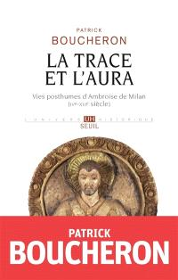 La trace et l'aura : vies posthumes d'Ambroise de Milan (IVe-XVIe siècle)