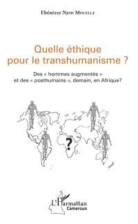 Quelle éthique pour le transhumanisme ? : des hommes augmentés et des posthumains, demain, en Afrique ?
