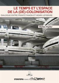 Le temps et l'espace de la (dé)-colonisation : dialogue entre Frantz Fanon et Henri Lefebvre