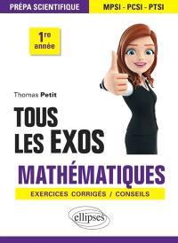 Tous les exos mathématiques : prépa scientifique MPSI-PCSI-PTSI 1re année : exercices corrigés, conseils