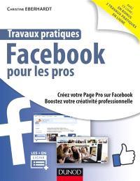 Travaux pratiques Facebook pour les pros : créez votre page pro sur Facebook, boostez votre activité professionnelle