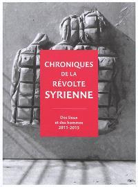 Chroniques de la révolte syrienne : des lieux et des hommes, 2011-2015
