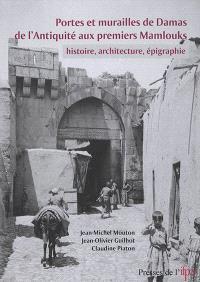 Portes et murailles de Damas de l'Antiquité aux premiers Mamlouks : histoire, architecture, épigraphie