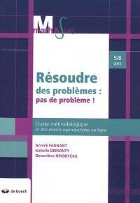 Résoudre des problèmes : pas de problème ! : guide méthodologique et documents reproductibles en ligne, 5-8 ans