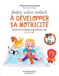 Aidez votre enfant à développer sa motricité : exercices et outils pour grandir pas à pas : de 0 à 3 ans
