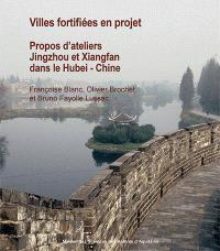 Villes chinoises fortifiées en projet : propos d'ateliers : Jingzhou et Xiangfan dans le Hubei