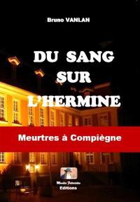 Du sang sur l'hermine : meurtres à Compiègne