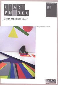 L'art en jeu : créer, fabriquer, jouer : arts plastiques, cycle 1, cycle 2, cycle 3