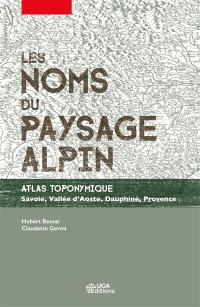 Les noms du paysage alpin : atlas toponymique : Savoie, vallée d'Aoste, Dauphiné, Provence