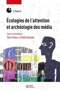 Ecologies de l'attention et archéologie des média : actes du colloque de Cerisy-la-Salle, du 30 mai au 6 juin 2016