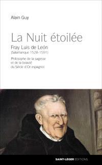 La nuit étoilée : Fray Luis de Leon (Salamanque 1528-1591) : philosophe de la sagesse et de la beauté du Siècle d'or espagnol