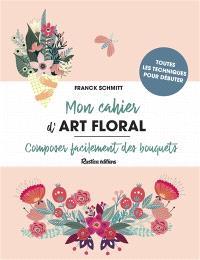 Mon cahier d'art floral : composer facilement des bouquets : toutes les techniques pour débuter