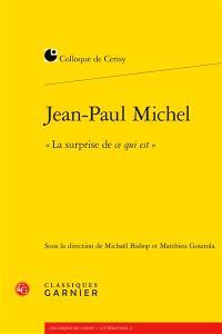 Jean-Paul Michel, la surprise de ce qui est : actes du colloque de Cerisy-la-Salle, du 12 au 19 juillet 2016