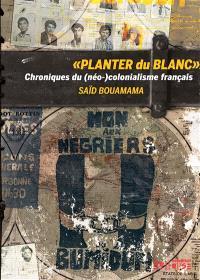 Planter du blanc : chroniques du (néo)colonialisme français