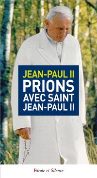 Prions avec saint Jean-Paul II : recueil de prières