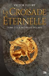 La croisade éternelle. Volume 1, La prêtresse esclave