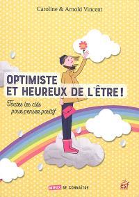 Optimiste et heureux de l'être ! : toutes les clés pour penser positif