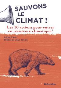 Sauvons le climat ! : les 10 actions pour entrer en résistance climatique !