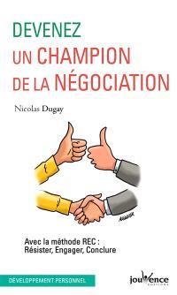 Devenez un champion de la négociation : avec la méthode REC : résister, engager, conclure