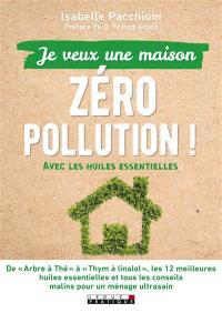 Je veux une maison zéro pollution : avec les huiles essentielles