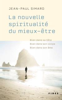 La nouvelle spiritualité du mieux-être  : bien dans sa tête, bien dans son corps, bien dans son âme