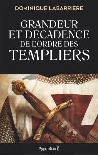 Grandeur et décadence de l'ordre des Templiers : ordre militaire, religieux et politique
