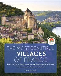 The most beautiful villages of France : the official guide : practical info, history and tours, festivals and activities, gourmet and artisanal specialties
