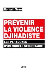 Prévenir la violence djihadiste : les paradoxes d'un modèle sécuritaire
