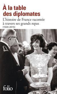 A la table des diplomates : l'histoire de France racontée à travers ses grands repas : 1520-2015