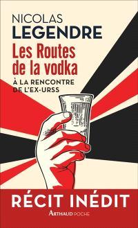 Les routes de la vodka : à la rencontre de l'ex-URSS : récit